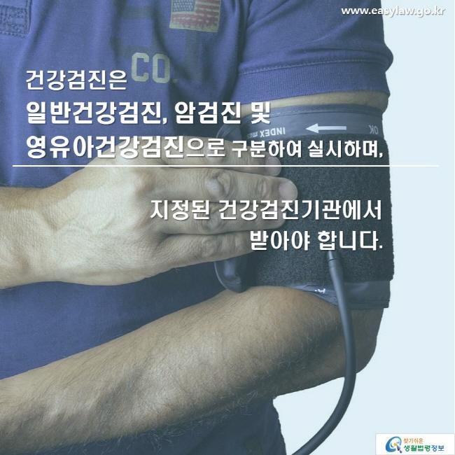 건강검진은 일반건강검진, 암검진 및 영유아건강검진으로 구분하여 실시하며,  지정된 건강검진기관에서 받아야 합니다.